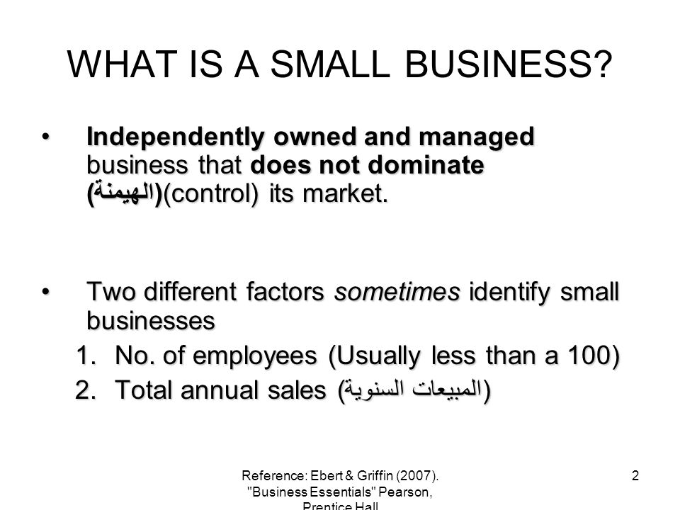 2 WHAT IS A SMALL BUSINESS? Independently owned and managed business that does not dominate (الهيمنة)(control) its market.Independently owned and mana