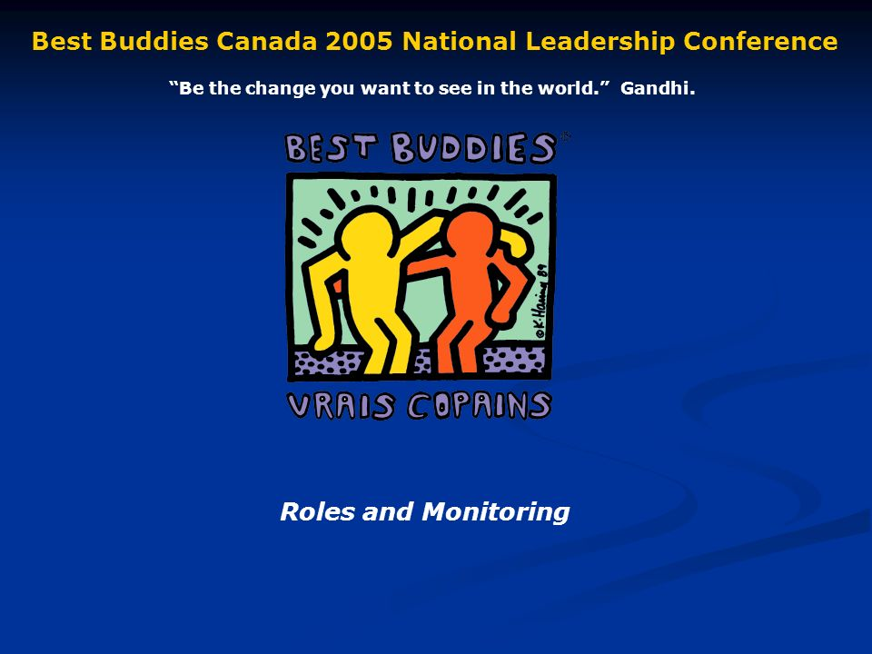 Roles and Monitoring Best Buddies Canada 2005 National Leadership Conference Be the change you want to see in the world.