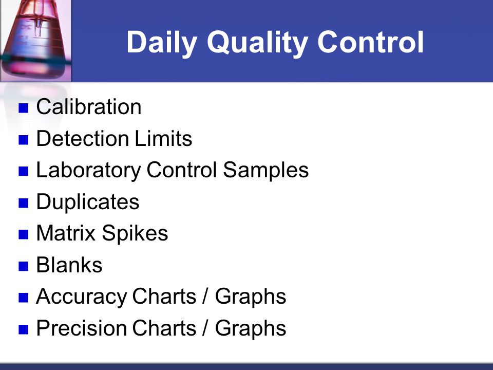 Daily Quality Control Calibration Detection Limits Laboratory Control Samples Duplicates Matrix Spikes Blanks Accuracy Charts / Graphs Precision Chart