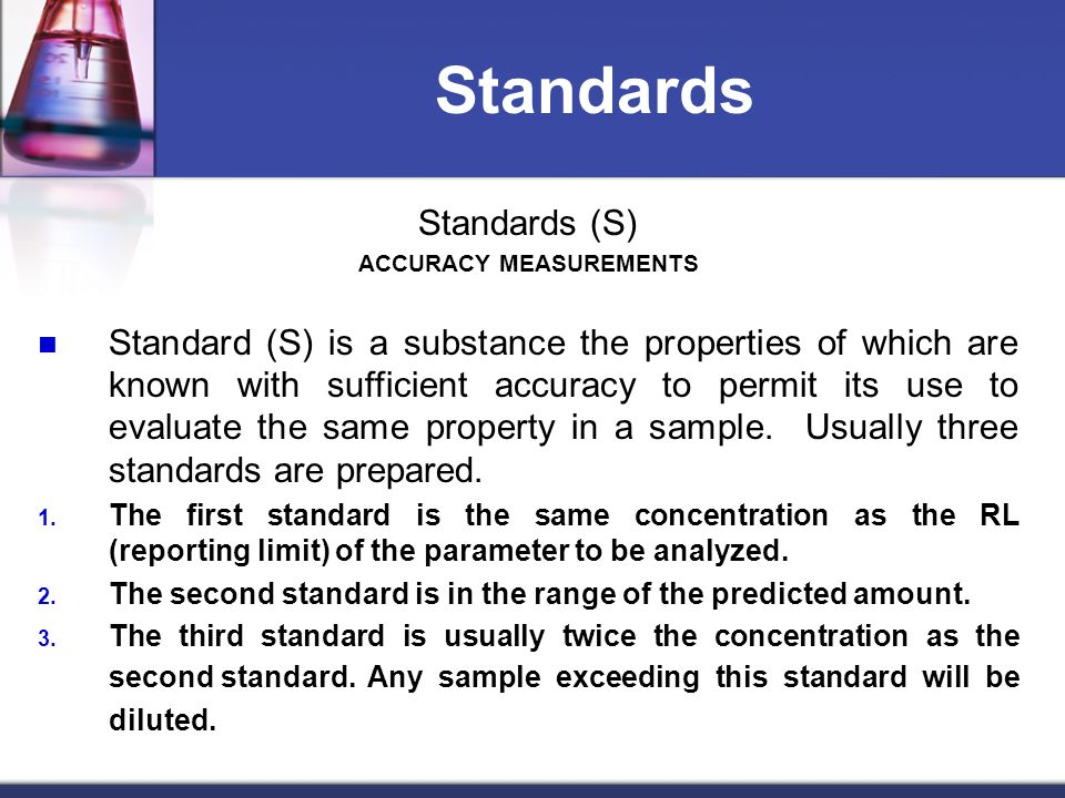 Standards Standards (S) ACCURACY MEASUREMENTS Standard (S) is a substance the properties of which are known with sufficient accuracy to permit its use