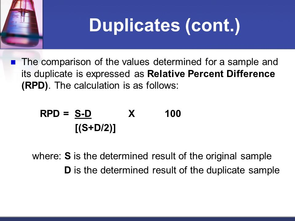 Duplicates (cont.) The comparison of the values determined for a sample and its duplicate is expressed as Relative Percent Difference (RPD). The calcu