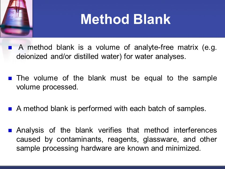 Method Blank A method blank is a volume of analyte-free matrix (e.g. deionized and/or distilled water) for water analyses. The volume of the blank mus