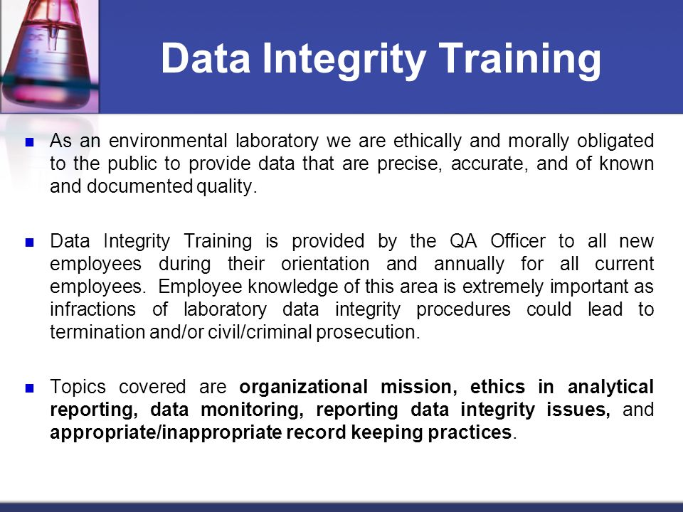 Data Integrity Training As an environmental laboratory we are ethically and morally obligated to the public to provide data that are precise, accurate