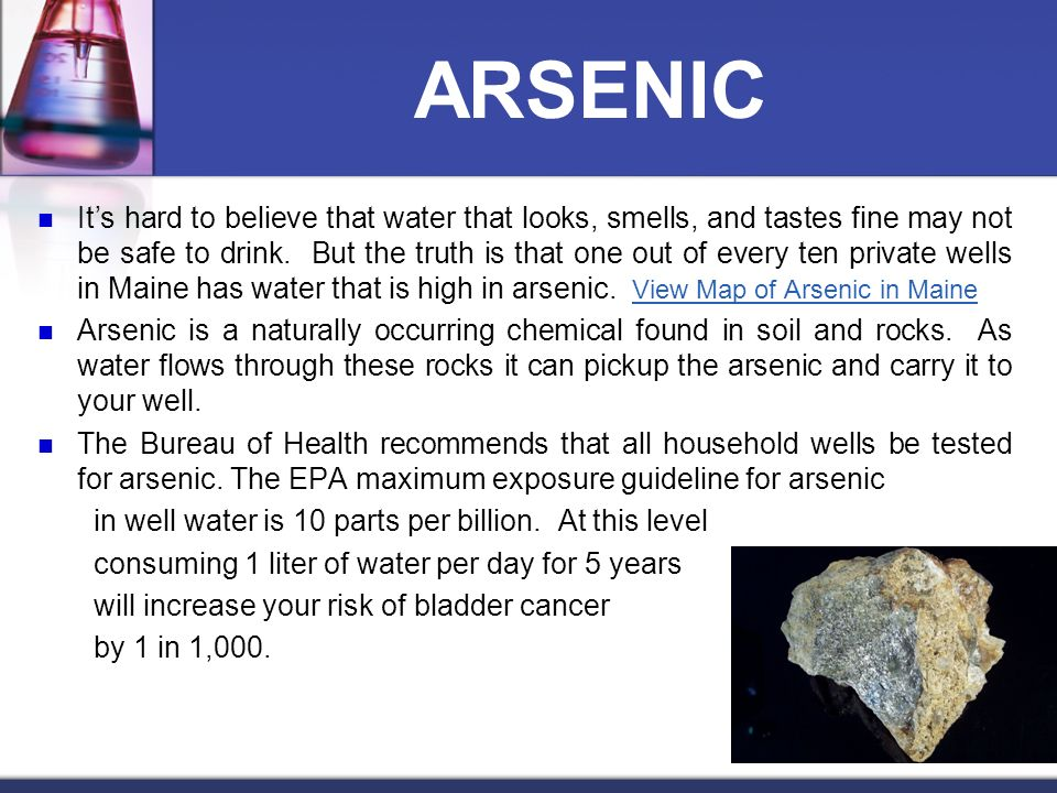 ARSENIC Its hard to believe that water that looks, smells, and tastes fine may not be safe to drink. But the truth is that one out of every ten privat