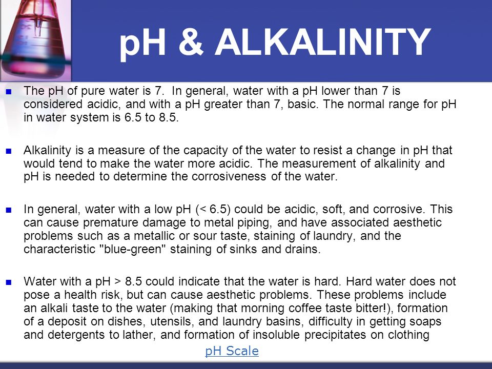 pH & ALKALINITY The pH of pure water is 7. In general, water with a pH lower than 7 is considered acidic, and with a pH greater than 7, basic. The nor