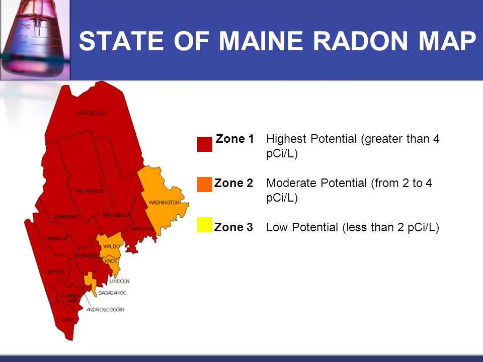 STATE OF MAINE RADON MAP Zone 1Highest Potential (greater than 4 pCi/L) Zone 2Moderate Potential (from 2 to 4 pCi/L) Zone 3Low Potential (less than 2