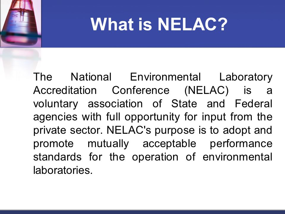 What is NELAC? The National Environmental Laboratory Accreditation Conference (NELAC) is a voluntary association of State and Federal agencies with fu