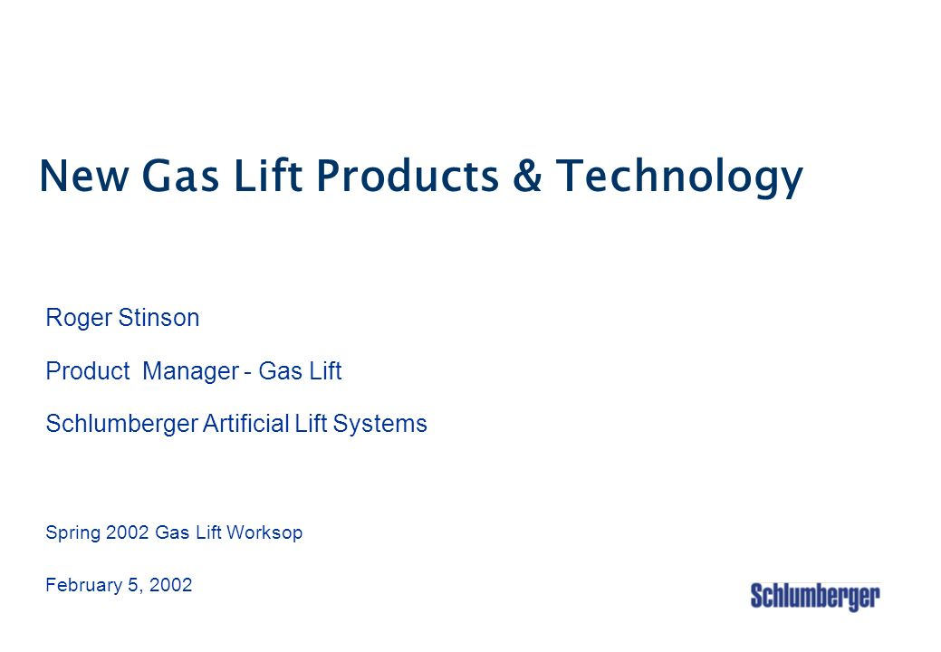 New Gas Lift Products & Technology Roger Stinson Product Manager - Gas Lift Schlumberger Artificial Lift Systems Spring 2002 Gas Lift Worksop February