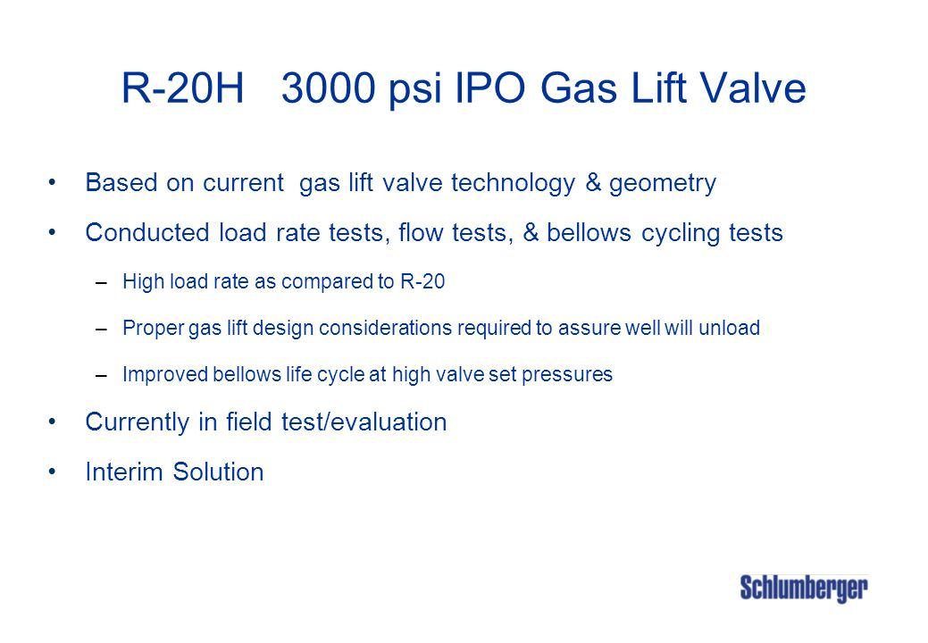 R-20H 3000 psi IPO Gas Lift Valve Based on current gas lift valve technology & geometry Conducted load rate tests, flow tests, & bellows cycling tests