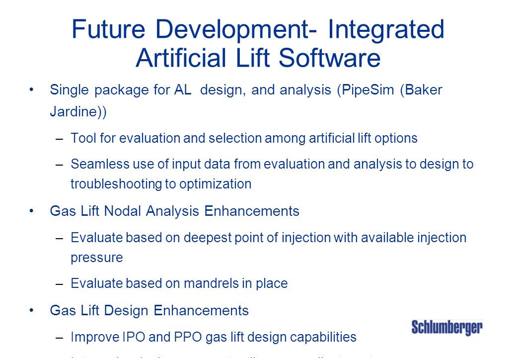 Future Development- Integrated Artificial Lift Software Single package for AL design, and analysis (PipeSim (Baker Jardine)) –Tool for evaluation and