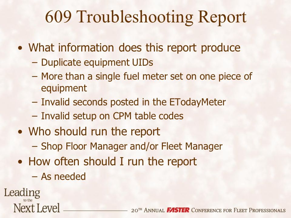 609 Troubleshooting Report What information does this report produce –Duplicate equipment UIDs –More than a single fuel meter set on one piece of equipment –Invalid seconds posted in the ETodayMeter –Invalid setup on CPM table codes Who should run the report –Shop Floor Manager and/or Fleet Manager How often should I run the report –As needed