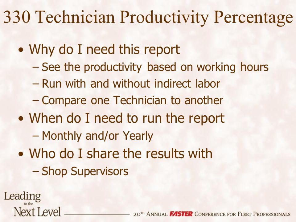 330 Technician Productivity Percentage Why do I need this report –See the productivity based on working hours –Run with and without indirect labor –Compare one Technician to another When do I need to run the report –Monthly and/or Yearly Who do I share the results with –Shop Supervisors
