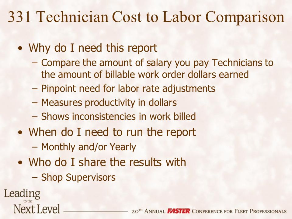 Why do I need this report –Compare the amount of salary you pay Technicians to the amount of billable work order dollars earned –Pinpoint need for labor rate adjustments –Measures productivity in dollars –Shows inconsistencies in work billed When do I need to run the report –Monthly and/or Yearly Who do I share the results with –Shop Supervisors