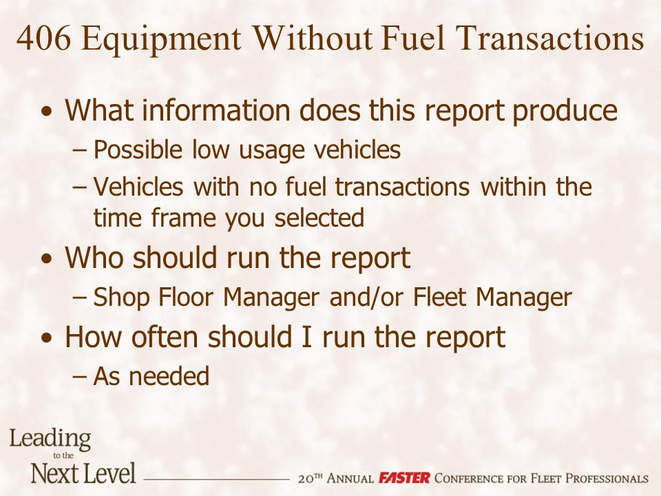 406 Equipment Without Fuel Transactions What information does this report produce –Possible low usage vehicles –Vehicles with no fuel transactions wit