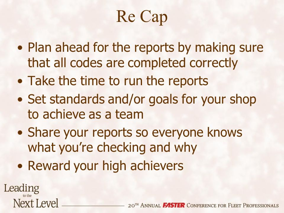 Re Cap Plan ahead for the reports by making sure that all codes are completed correctly Take the time to run the reports Set standards and/or goals for your shop to achieve as a team Share your reports so everyone knows what youre checking and why Reward your high achievers