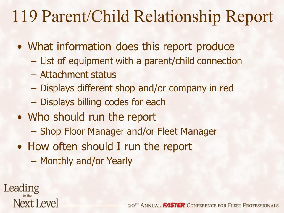 119 Parent/Child Relationship Report What information does this report produce –List of equipment with a parent/child connection –Attachment status –Displays different shop and/or company in red –Displays billing codes for each Who should run the report –Shop Floor Manager and/or Fleet Manager How often should I run the report –Monthly and/or Yearly