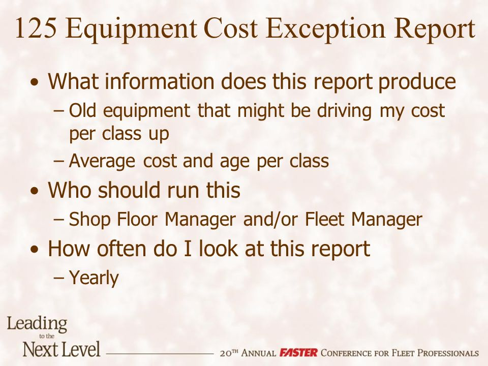 125 Equipment Cost Exception Report What information does this report produce –Old equipment that might be driving my cost per class up –Average cost and age per class Who should run this –Shop Floor Manager and/or Fleet Manager How often do I look at this report –Yearly