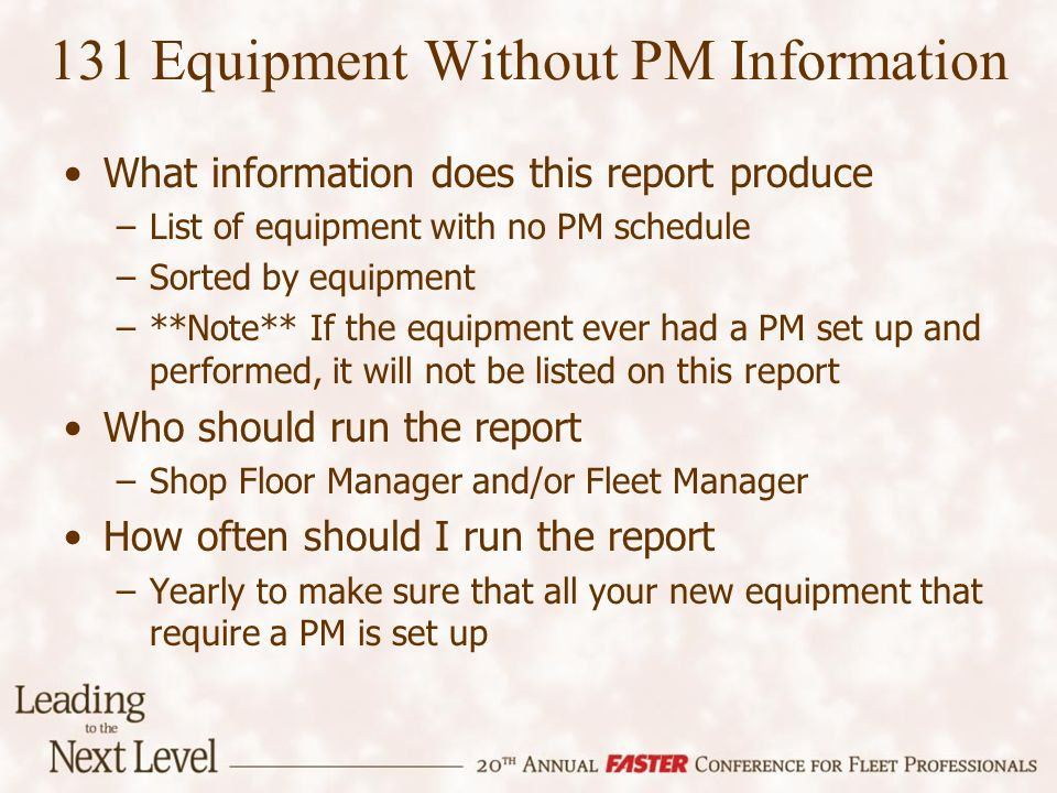 131 Equipment Without PM Information What information does this report produce –List of equipment with no PM schedule –Sorted by equipment –**Note** If the equipment ever had a PM set up and performed, it will not be listed on this report Who should run the report –Shop Floor Manager and/or Fleet Manager How often should I run the report –Yearly to make sure that all your new equipment that require a PM is set up