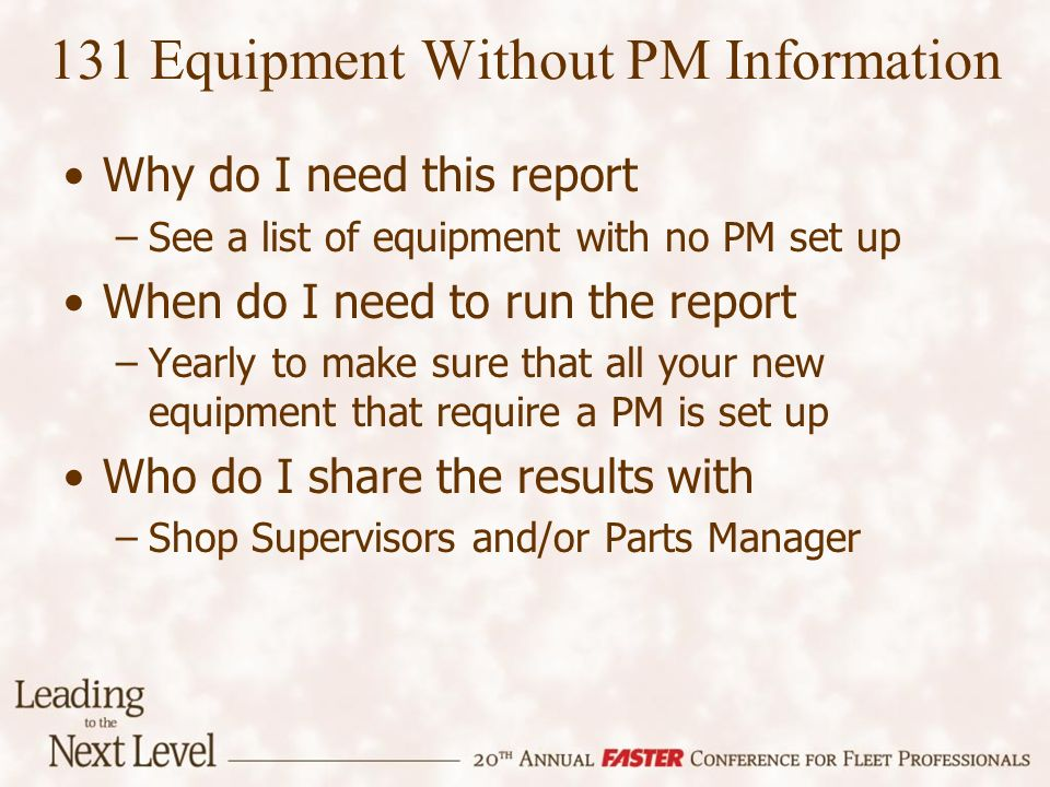 Why do I need this report –See a list of equipment with no PM set up When do I need to run the report –Yearly to make sure that all your new equipment that require a PM is set up Who do I share the results with –Shop Supervisors and/or Parts Manager