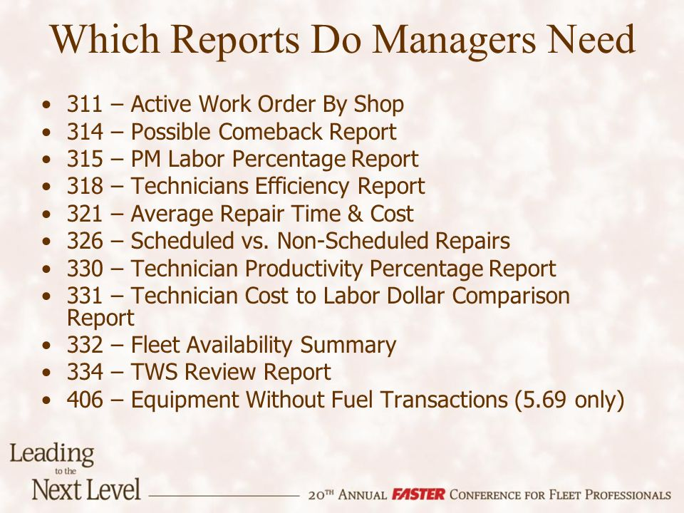 Which Reports Do Managers Need 311 – Active Work Order By Shop 314 – Possible Comeback Report 315 – PM Labor Percentage Report 318 – Technicians Efficiency Report 321 – Average Repair Time & Cost 326 – Scheduled vs.