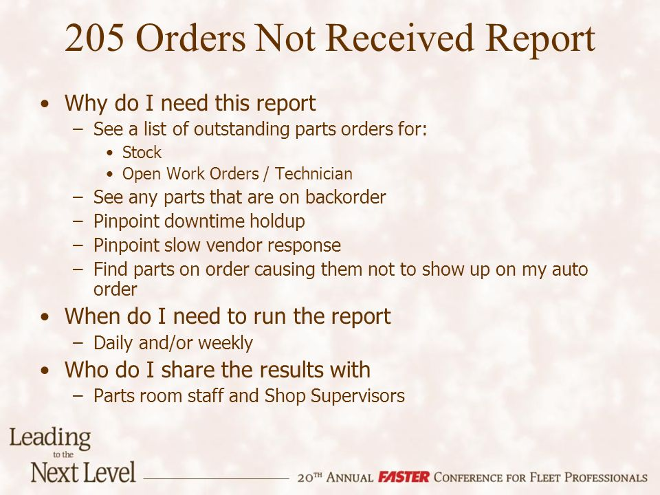 Why do I need this report –See a list of outstanding parts orders for: Stock Open Work Orders / Technician –See any parts that are on backorder –Pinpoint downtime holdup –Pinpoint slow vendor response –Find parts on order causing them not to show up on my auto order When do I need to run the report –Daily and/or weekly Who do I share the results with –Parts room staff and Shop Supervisors