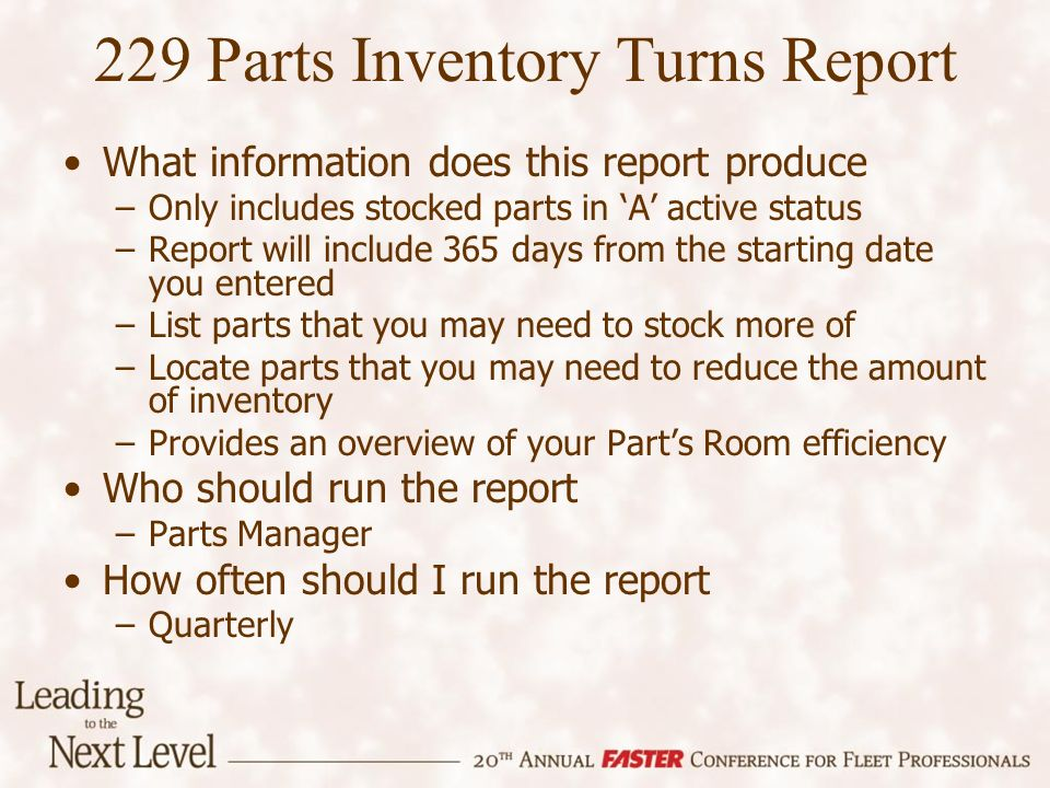 229 Parts Inventory Turns Report What information does this report produce –Only includes stocked parts in A active status –Report will include 365 da