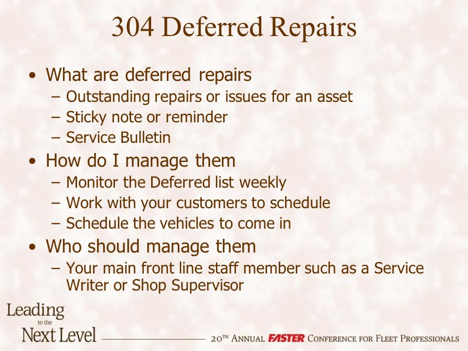 304 Deferred Repairs What are deferred repairs –Outstanding repairs or issues for an asset –Sticky note or reminder –Service Bulletin How do I manage them –Monitor the Deferred list weekly –Work with your customers to schedule –Schedule the vehicles to come in Who should manage them –Your main front line staff member such as a Service Writer or Shop Supervisor
