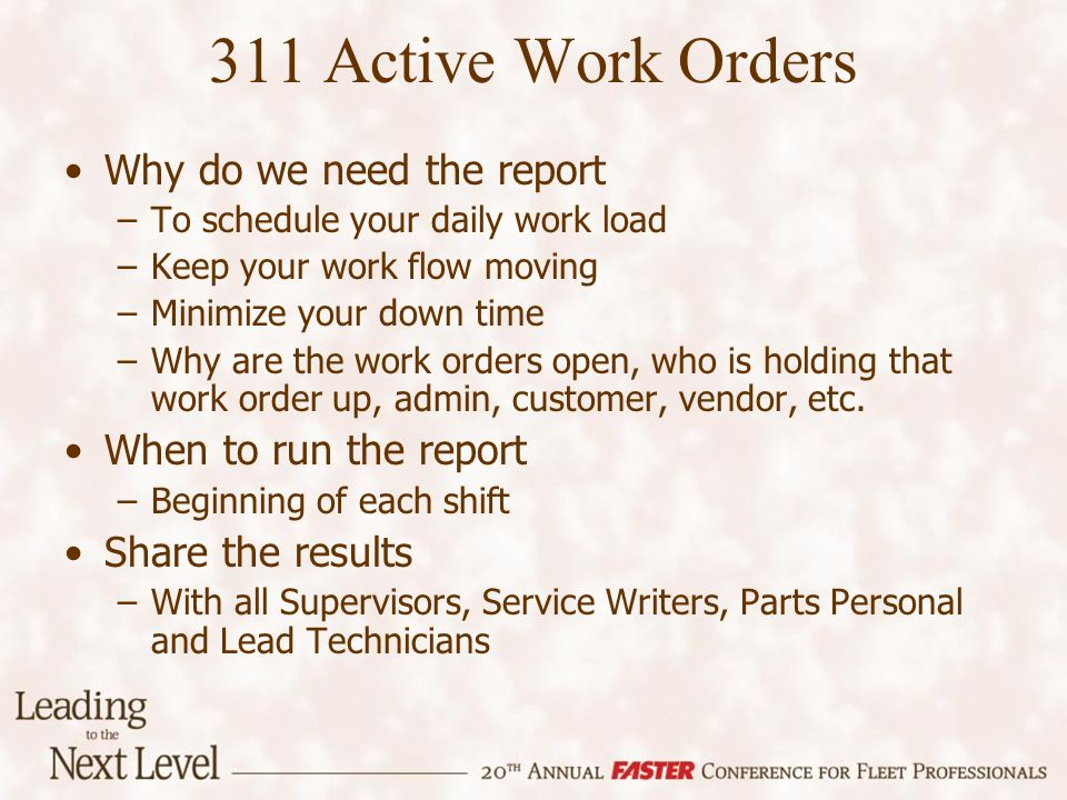 311 Active Work Orders Why do we need the report –To schedule your daily work load –Keep your work flow moving –Minimize your down time –Why are the w