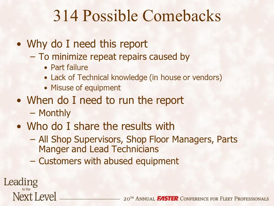 314 Possible Comebacks Why do I need this report –To minimize repeat repairs caused by Part failure Lack of Technical knowledge (in house or vendors) Misuse of equipment When do I need to run the report –Monthly Who do I share the results with –All Shop Supervisors, Shop Floor Managers, Parts Manger and Lead Technicians –Customers with abused equipment