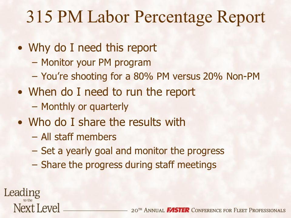 Why do I need this report –Monitor your PM program –Youre shooting for a 80% PM versus 20% Non-PM When do I need to run the report –Monthly or quarterly Who do I share the results with –All staff members –Set a yearly goal and monitor the progress –Share the progress during staff meetings