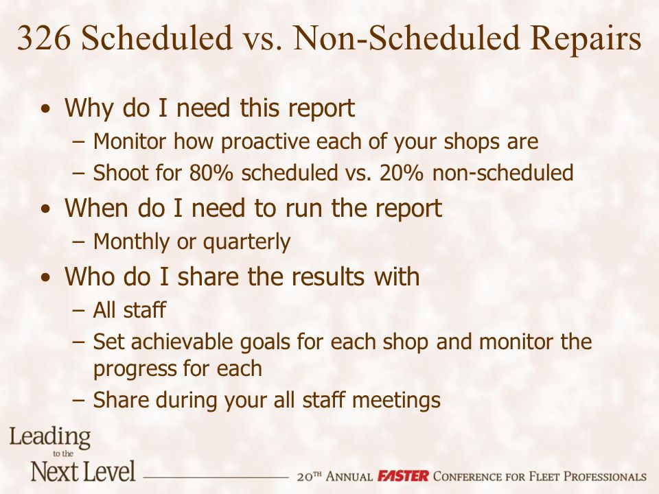 Why do I need this report –Monitor how proactive each of your shops are –Shoot for 80% scheduled vs. 20% non-scheduled When do I need to run the repor