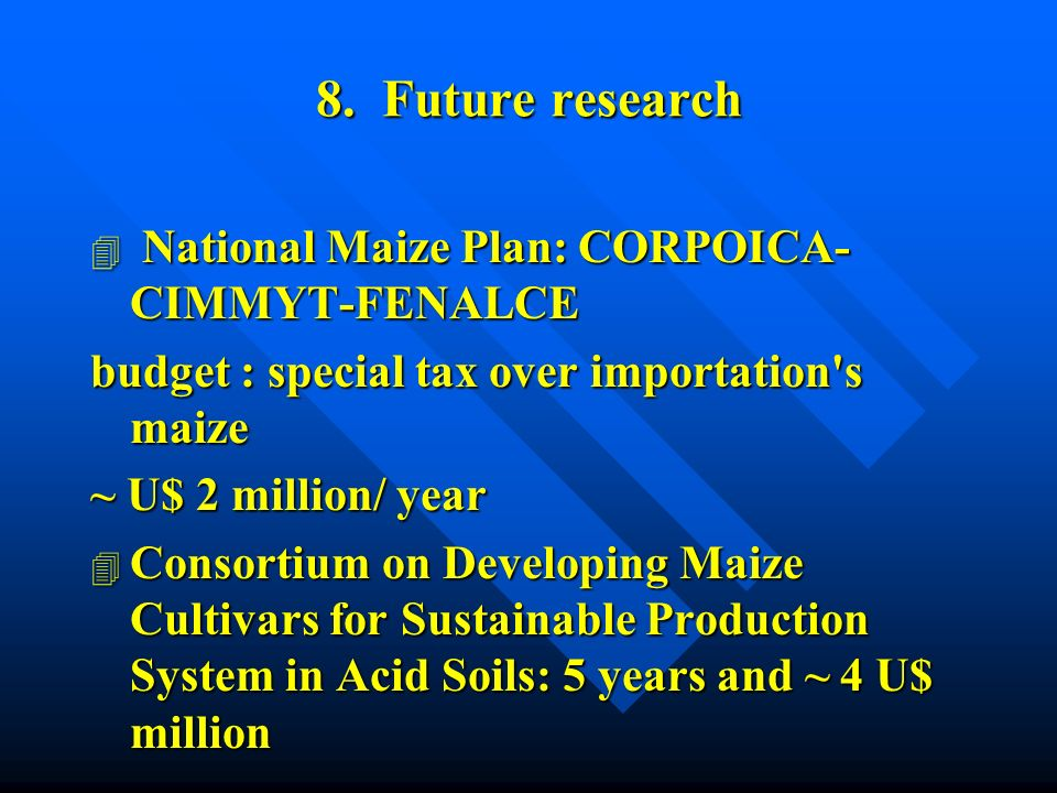 4 National Maize Plan: CORPOICA- CIMMYT-FENALCE budget : special tax over importation s maize ~ U$ 2 million/ year 4 Consortium on Developing Maize Cultivars for Sustainable Production System in Acid Soils: 5 years and ~ 4 U$ million 8.