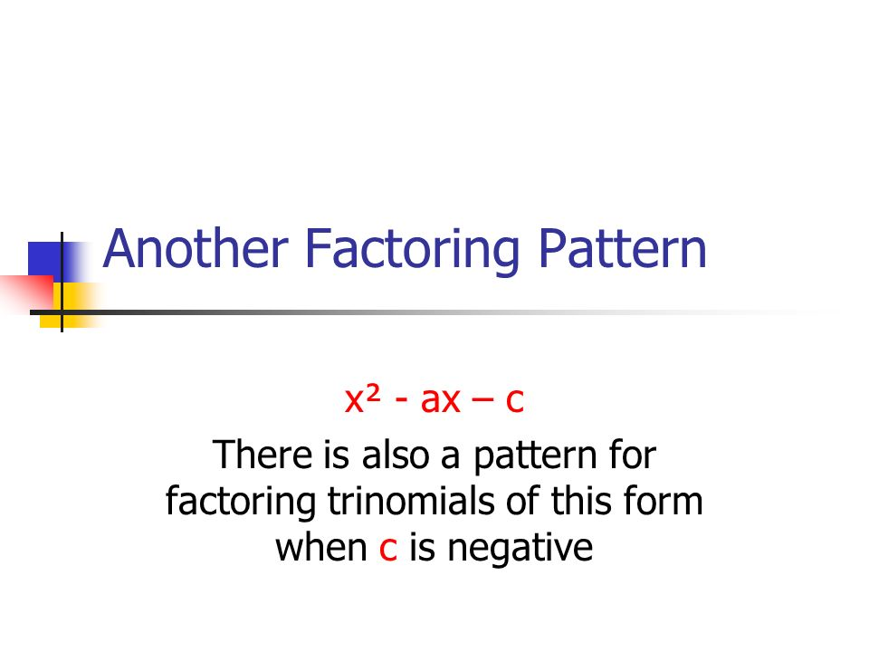 Another Factoring Pattern x² - ax – c There is also a pattern for factoring trinomials of this form when c is negative