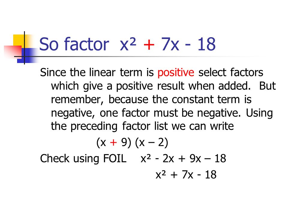 So factor x² + 7x - 18 Since the linear term is positive select factors which give a positive result when added. But remember, because the constant te
