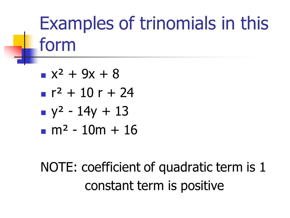 Examples of trinomials in this form x² + 9x + 8 r² + 10 r + 24 y² - 14y + 13 m² - 10m + 16 NOTE: coefficient of quadratic term is 1 constant term is p