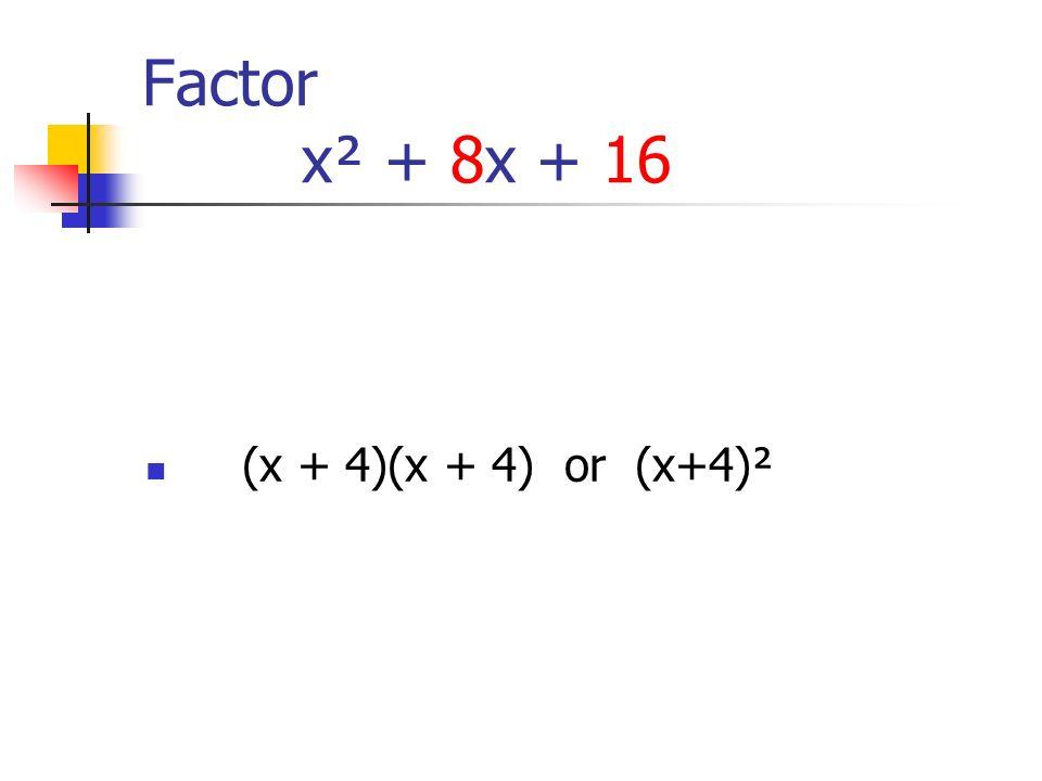 Factor x² + 8x + 16 (x + 4)(x + 4) or (x+4)²