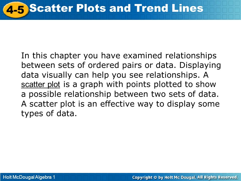 Holt McDougal Algebra 1 4-5 Scatter Plots and Trend Lines In this chapter you have examined relationships between sets of ordered pairs or data. Displ