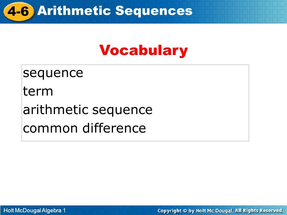 Holt McDougal Algebra 1 4-6 Arithmetic Sequences sequence term arithmetic sequence common difference Vocabulary