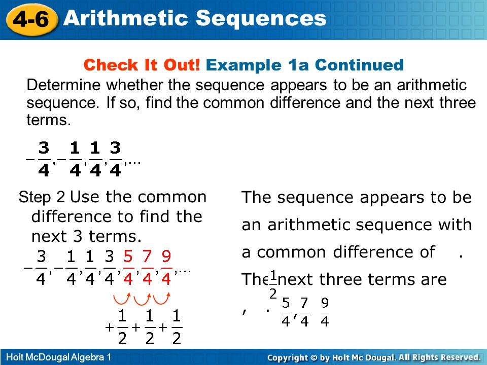 Holt McDougal Algebra 1 4-6 Arithmetic Sequences Check It Out! Example 1a Continued Step 2 Use the common difference to find the next 3 terms. The seq