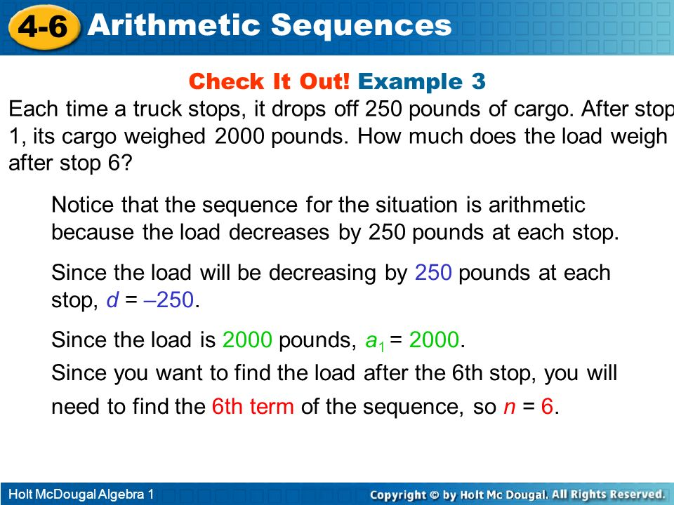 Holt McDougal Algebra 1 4-6 Arithmetic Sequences Check It Out! Example 3 Each time a truck stops, it drops off 250 pounds of cargo. After stop 1, its