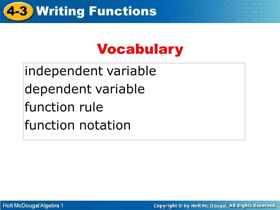 Holt McDougal Algebra 1 4-3 Writing Functions independent variable dependent variable function rule function notation Vocabulary