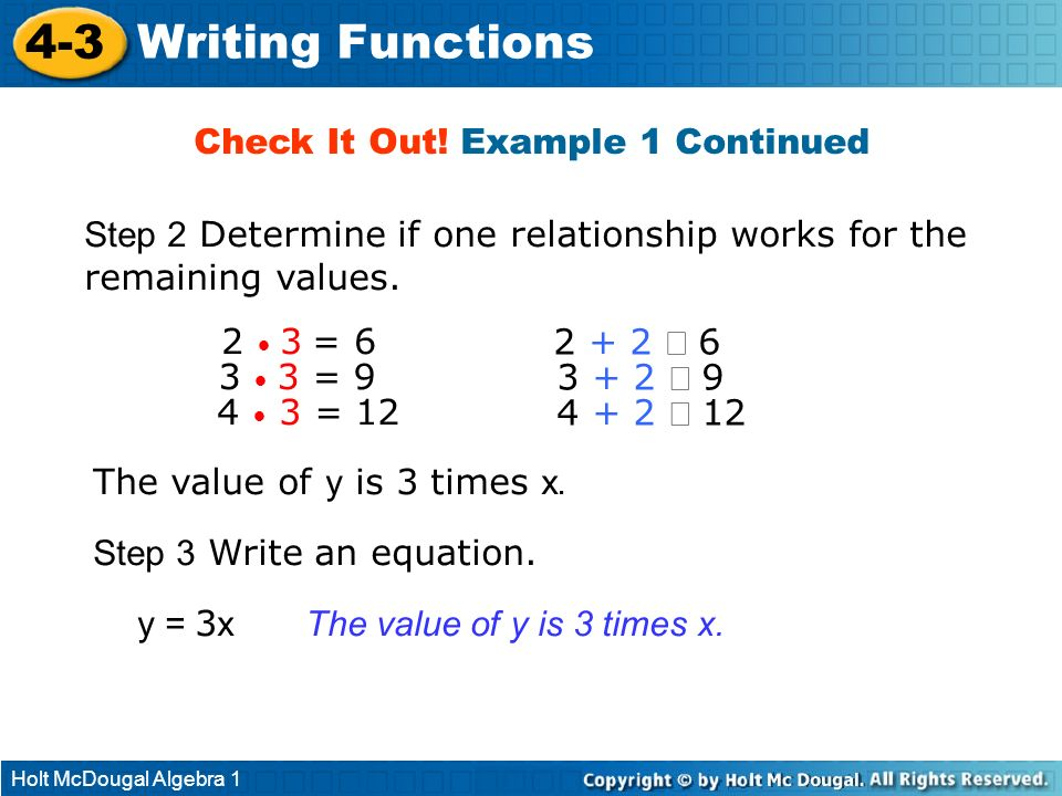 Holt McDougal Algebra 1 4-3 Writing Functions y = 3 x Check It Out! Example 1 Continued Step 2 Determine if one relationship works for the remaining v