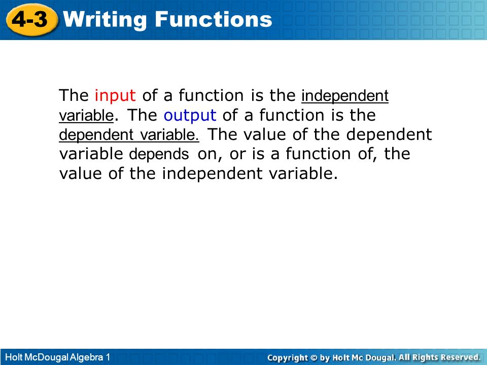 Holt McDougal Algebra 1 4-3 Writing Functions The input of a function is the independent variable. The output of a function is the dependent variable.