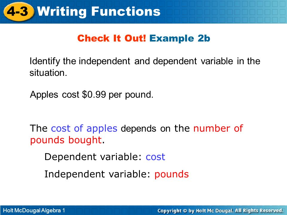 Holt McDougal Algebra 1 4-3 Writing Functions Identify the independent and dependent variable in the situation. Check It Out! Example 2b Apples cost $