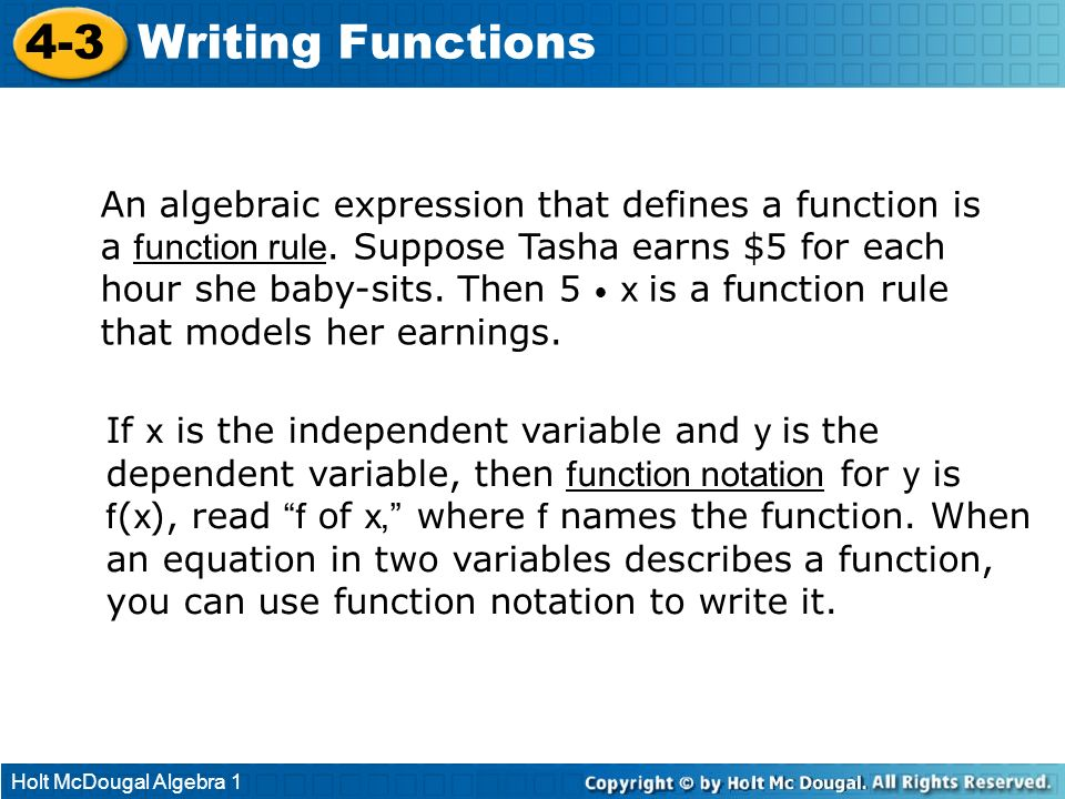 Holt McDougal Algebra 1 4-3 Writing Functions An algebraic expression that defines a function is a function rule. Suppose Tasha earns $5 for each hour