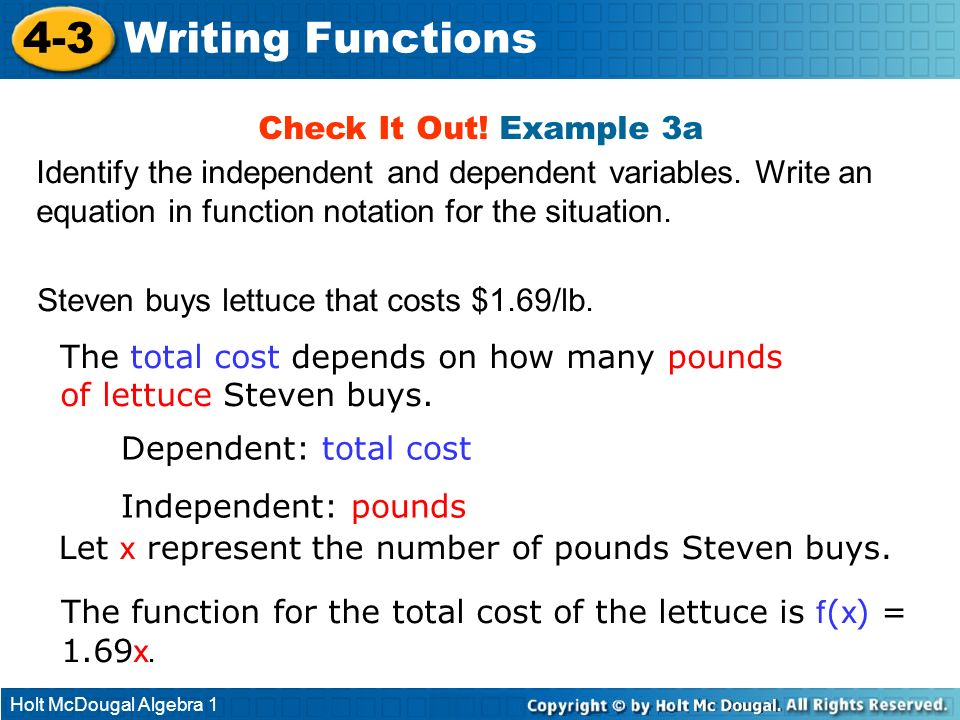 Holt McDougal Algebra 1 4-3 Writing Functions Check It Out! Example 3a Identify the independent and dependent variables. Write an equation in function