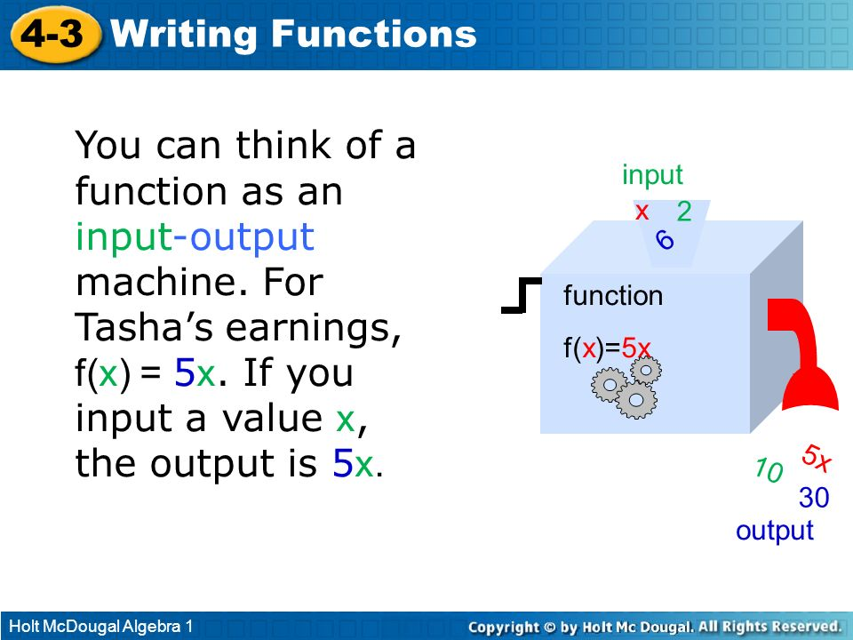 Holt McDougal Algebra 1 4-3 Writing Functions You can think of a function as an input-output machine. For Tashas earnings, f(x) = 5 x. If you input a