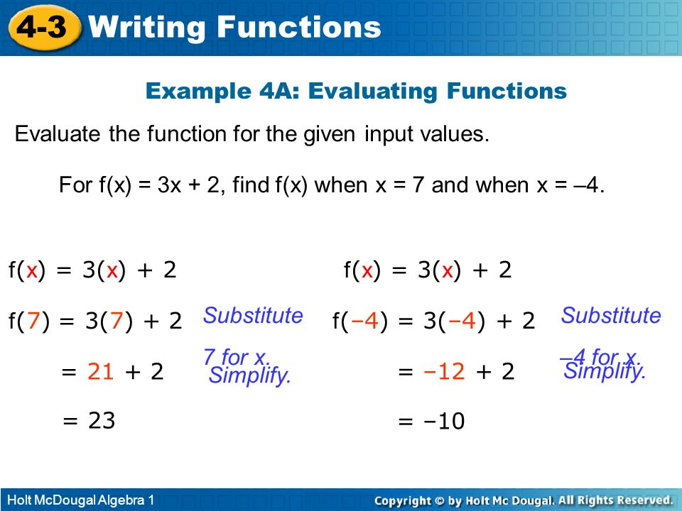 Holt McDougal Algebra 1 4-3 Writing Functions Example 4A: Evaluating Functions Evaluate the function for the given input values. For f(x) = 3x + 2, fi