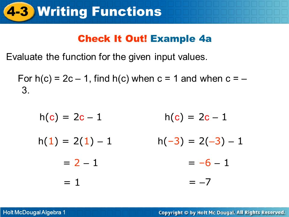 Holt McDougal Algebra 1 4-3 Writing Functions Check It Out! Example 4a Evaluate the function for the given input values. For h(c) = 2c – 1, find h(c)