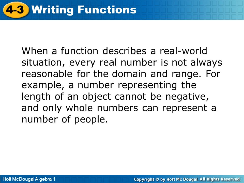 Holt McDougal Algebra 1 4-3 Writing Functions When a function describes a real-world situation, every real number is not always reasonable for the dom